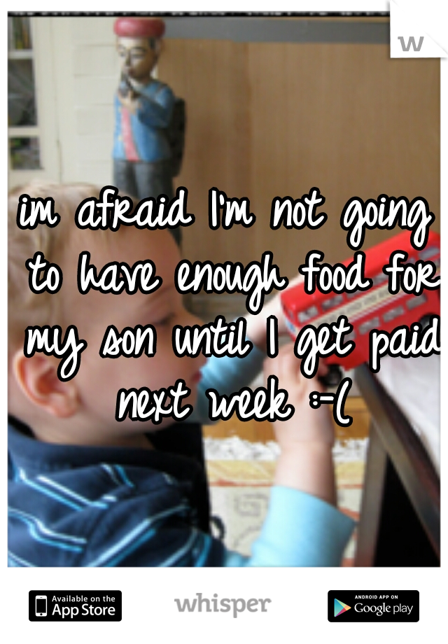 im afraid I'm not going to have enough food for my son until I get paid next week :-(