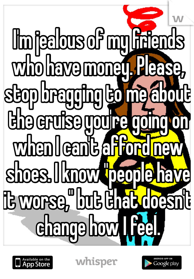 """I'm jealous of my friends who have money. Please, stop bragging to me about the cruise you're going on when I can't afford new shoes. I know """"people have it worse,"""" but that doesn't change how I feel."""