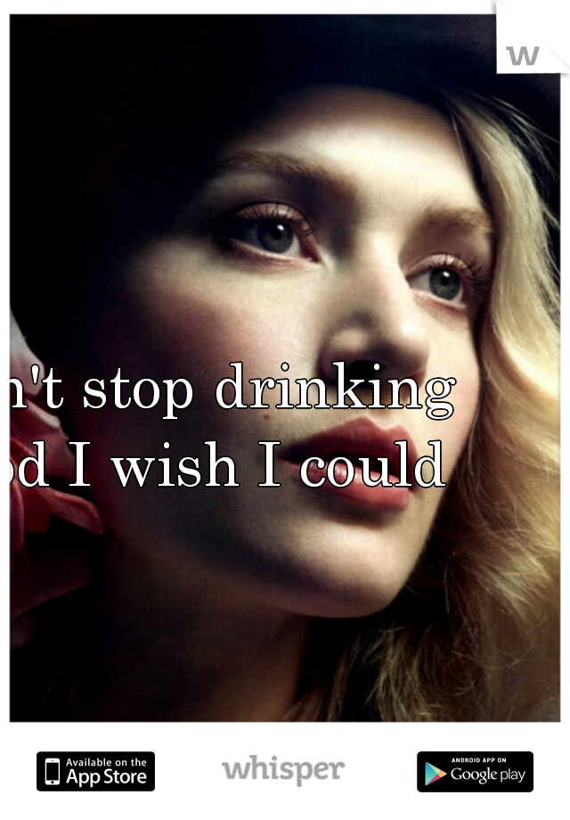I can't stop drinking - god I wish I could