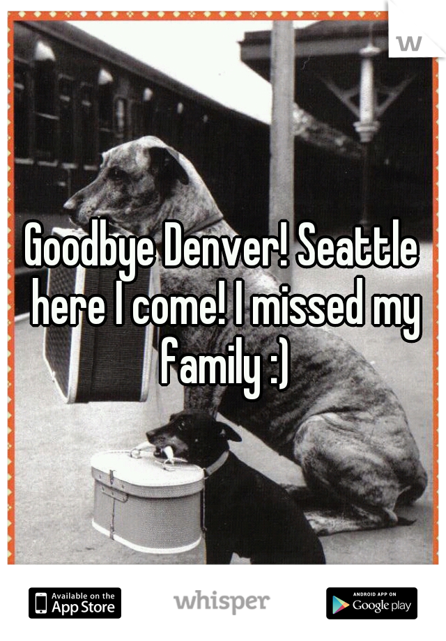 Goodbye Denver! Seattle here I come! I missed my family :)