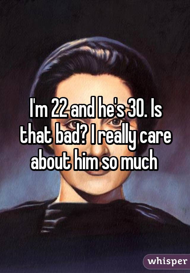 I'm 22 and he's 30. Is that bad? I really care about him so much