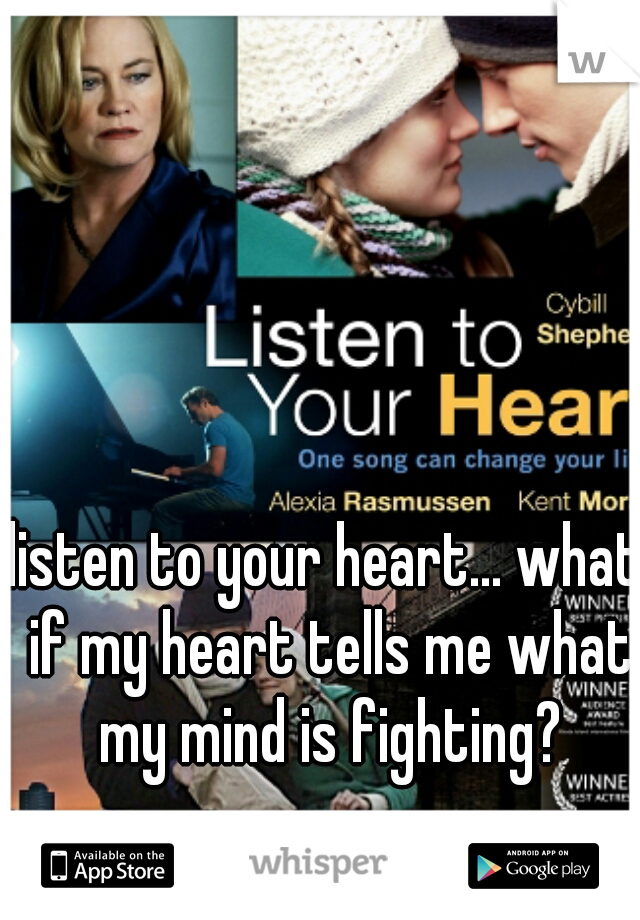 listen to your heart... what if my heart tells me what my mind is fighting?