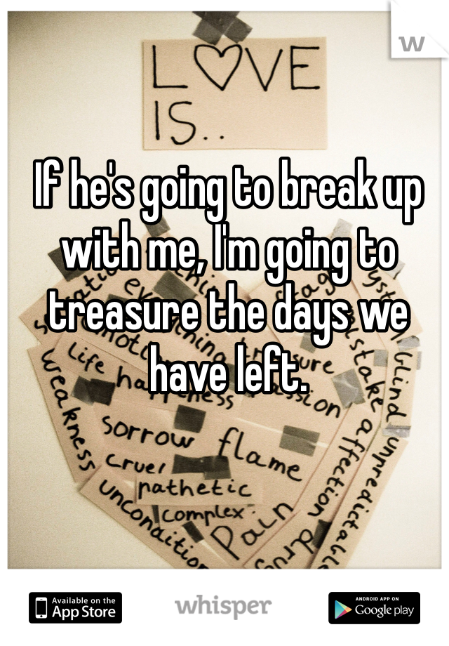 If he's going to break up with me, I'm going to treasure the days we have left.