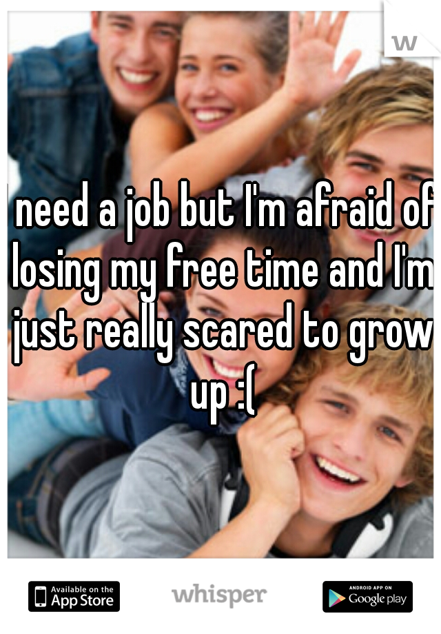 I need a job but I'm afraid of losing my free time and I'm just really scared to grow up :(
