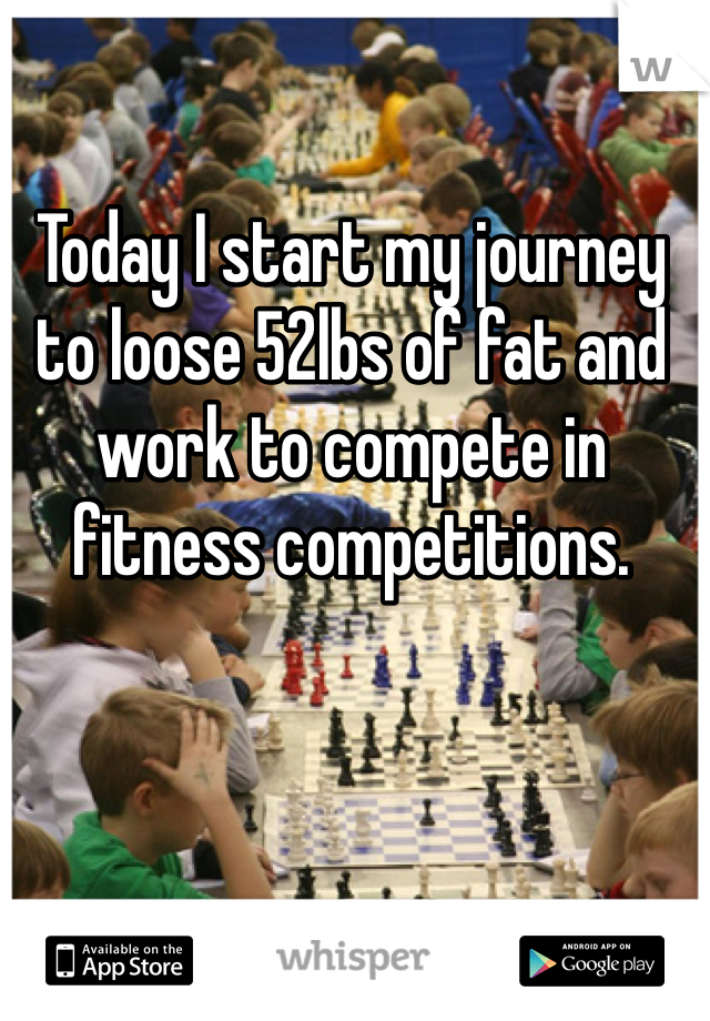 Today I start my journey to loose 52lbs of fat and work to compete in fitness competitions.