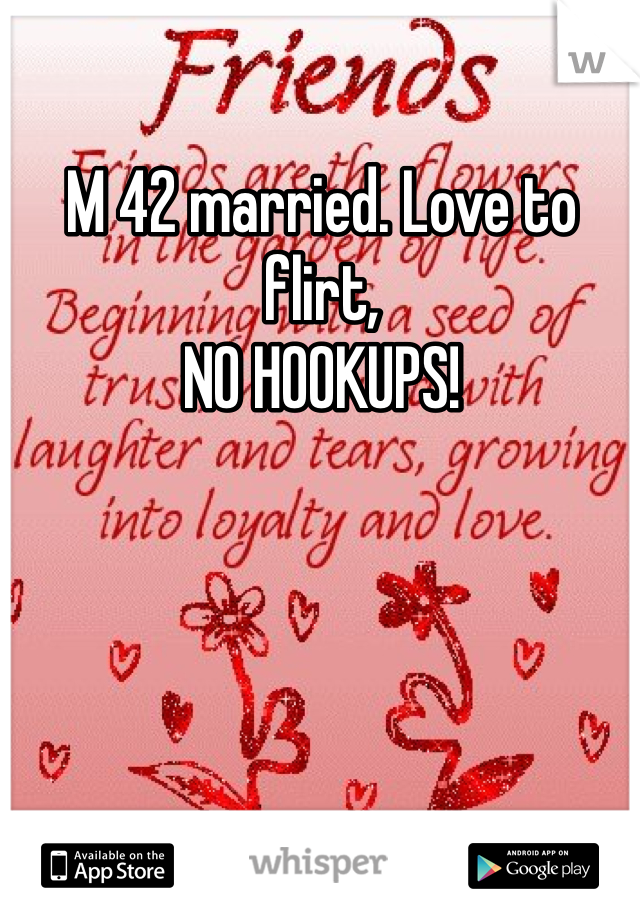 M 42 married. Love to flirt,  NO HOOKUPS!