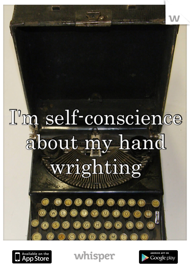 I'm self-conscience about my hand wrighting