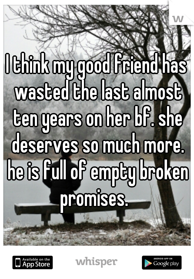 I think my good friend has wasted the last almost ten years on her bf. she deserves so much more. he is full of empty broken promises.