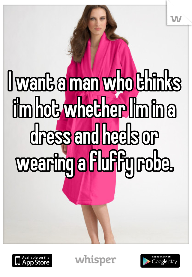 I want a man who thinks i'm hot whether I'm in a dress and heels or wearing a fluffy robe.