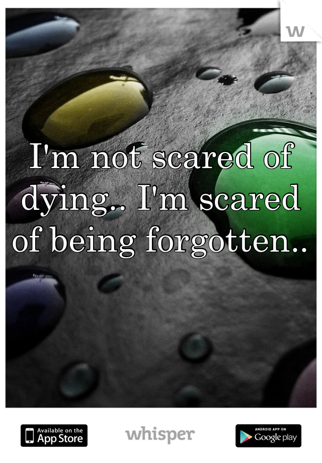 I'm not scared of dying.. I'm scared of being forgotten..