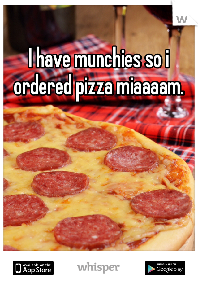 I have munchies so i ordered pizza miaaaam.