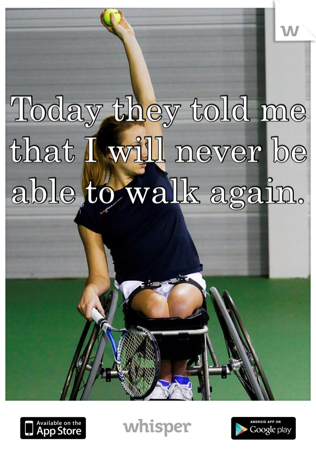 Today they told me that I will never be able to walk again.