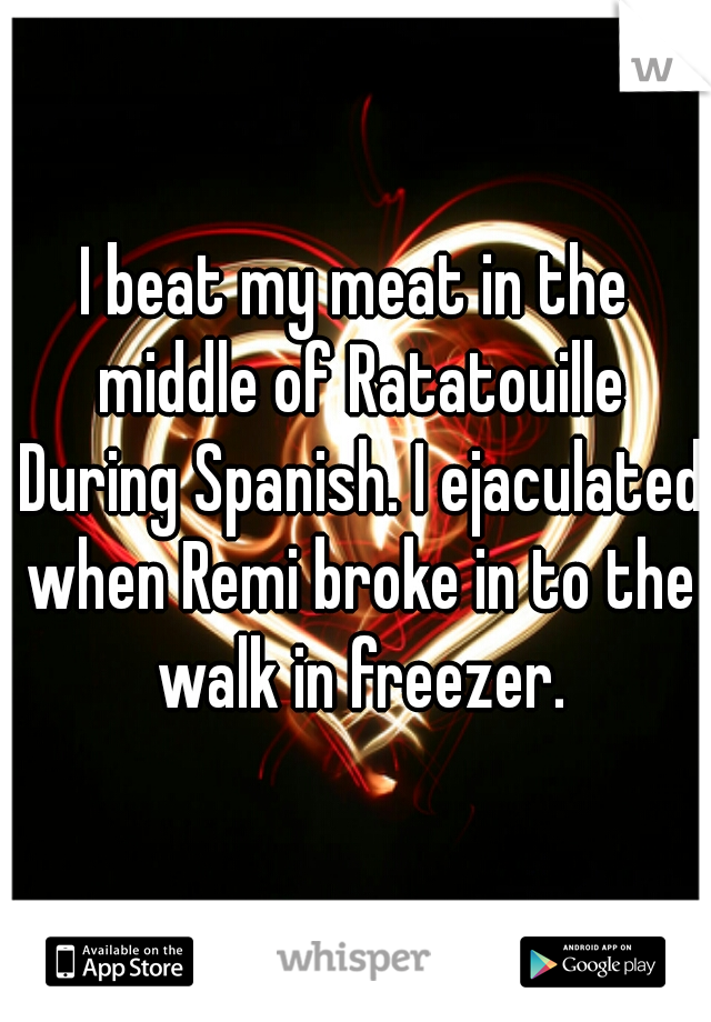 I beat my meat in the middle of Ratatouille During Spanish. I ejaculated when Remi broke in to the walk in freezer.