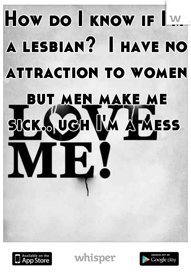 How do I know if I'm a lesbian?  I have no attraction to women but men make me sick.. ugh I'm a mess