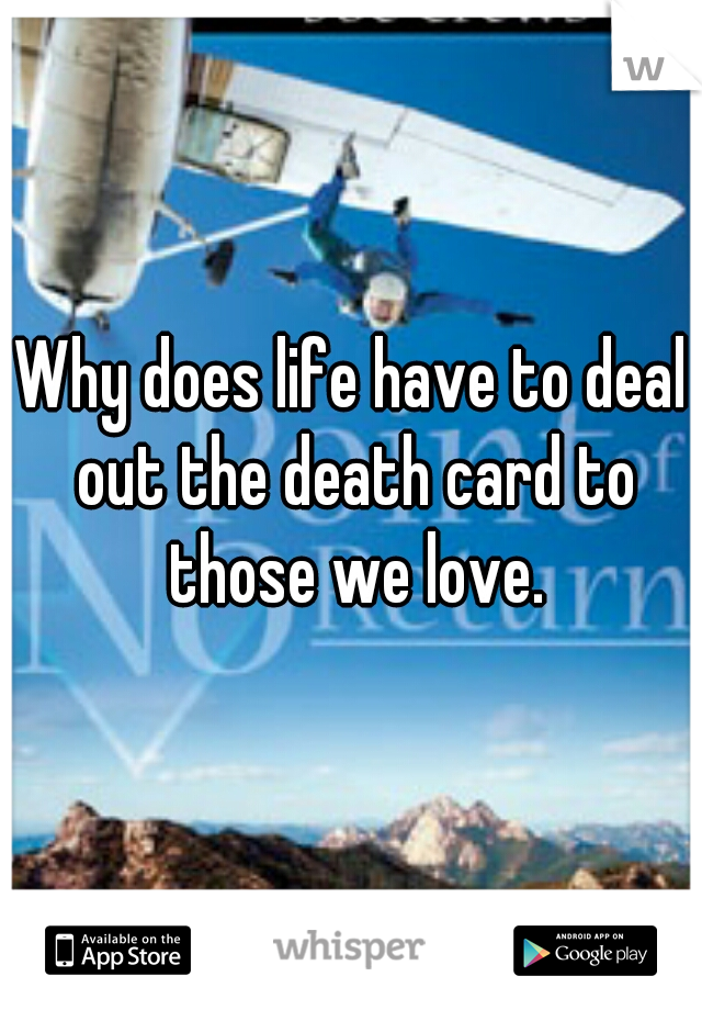 Why does life have to deal out the death card to those we love.