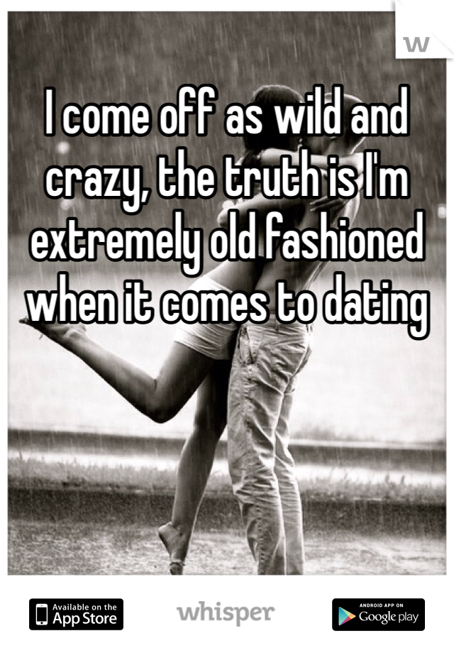 I come off as wild and crazy, the truth is I'm extremely old fashioned when it comes to dating