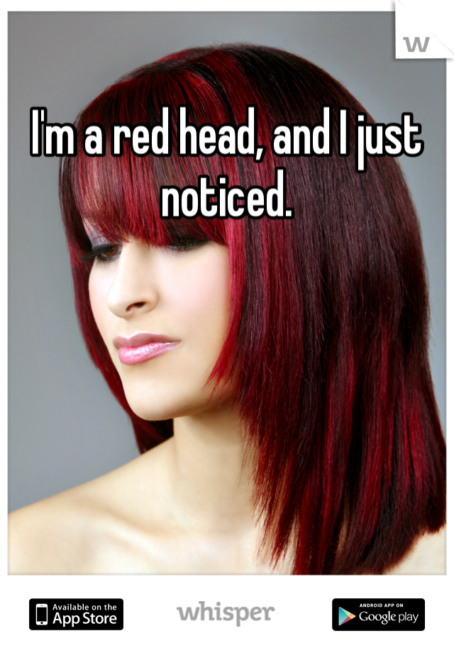 I'm a red head, and I just noticed.