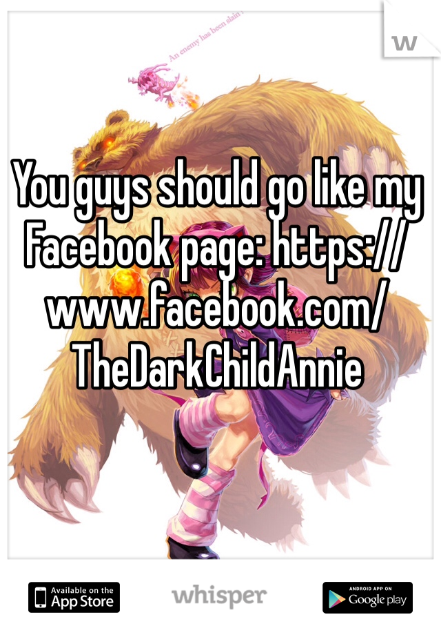 You guys should go like my Facebook page: https://www.facebook.com/TheDarkChildAnnie