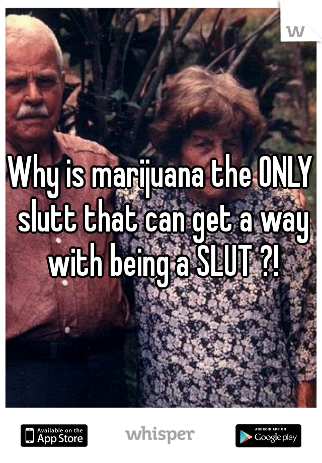 Why is marijuana the ONLY slutt that can get a way with being a SLUT ?!