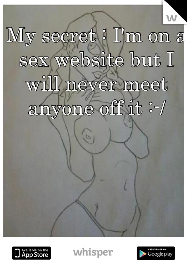 My secret : I'm on a sex website but I will never meet anyone off it :-/