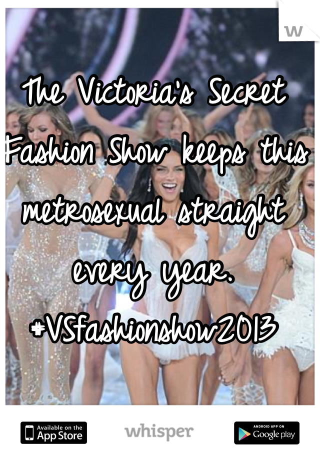 The Victoria's Secret Fashion Show keeps this metrosexual straight every year. #VSfashionshow2013