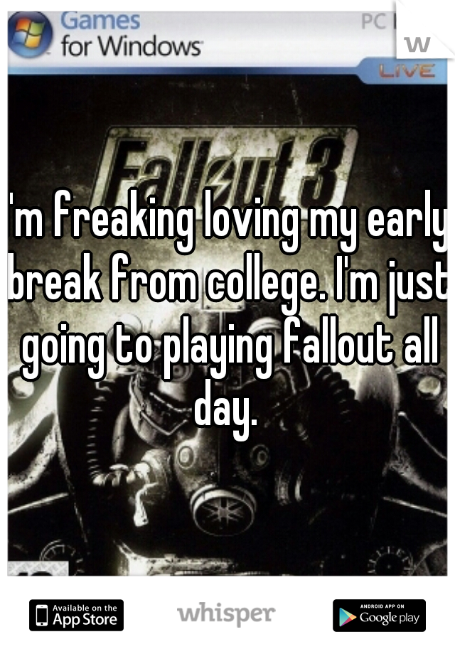 I'm freaking loving my early break from college. I'm just going to playing fallout all day.