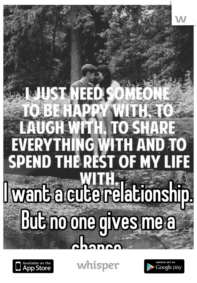 I want a cute relationship. But no one gives me a chance.