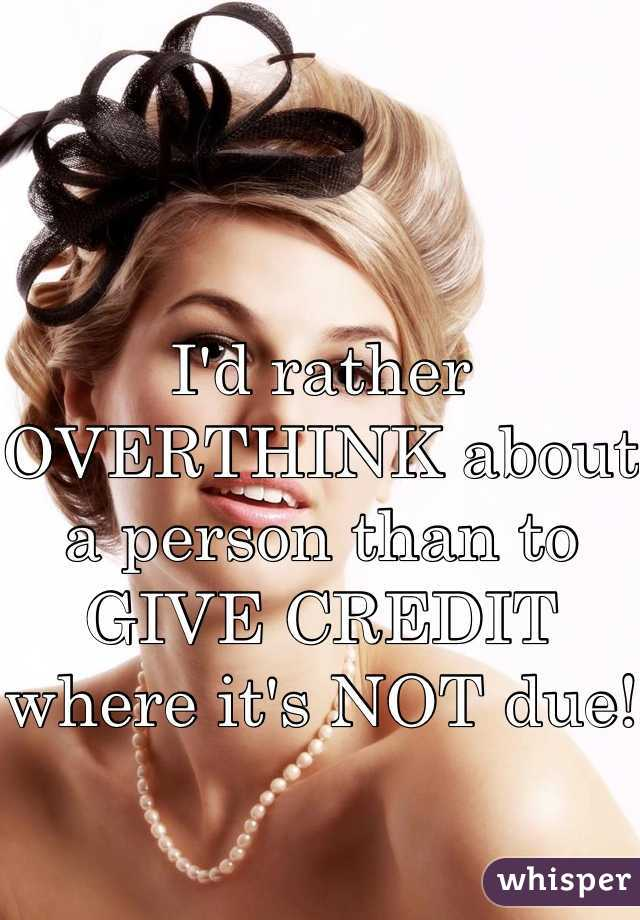 I'd rather OVERTHINK about a person than to GIVE CREDIT where it's NOT due!