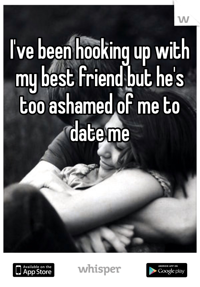 I've been hooking up with my best friend but he's too ashamed of me to date me