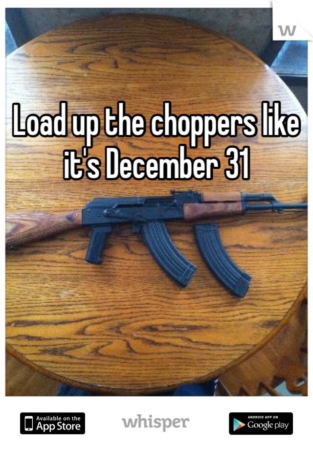 Load up the choppers like it's December 31