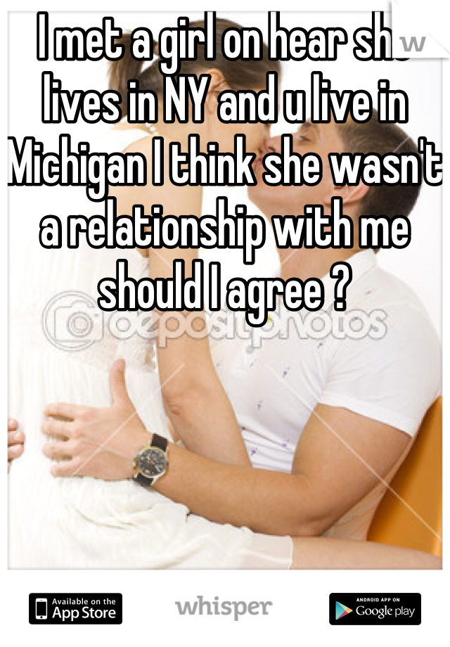 I met a girl on hear she lives in NY and u live in Michigan I think she wasn't a relationship with me should I agree ?