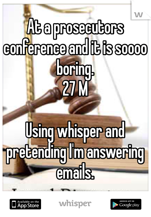 At a prosecutors conference and it is soooo boring.  27 M  Using whisper and pretending I'm answering emails.
