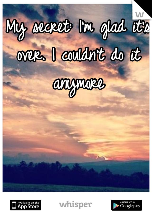 My secret: I'm glad it's over. I couldn't do it anymore