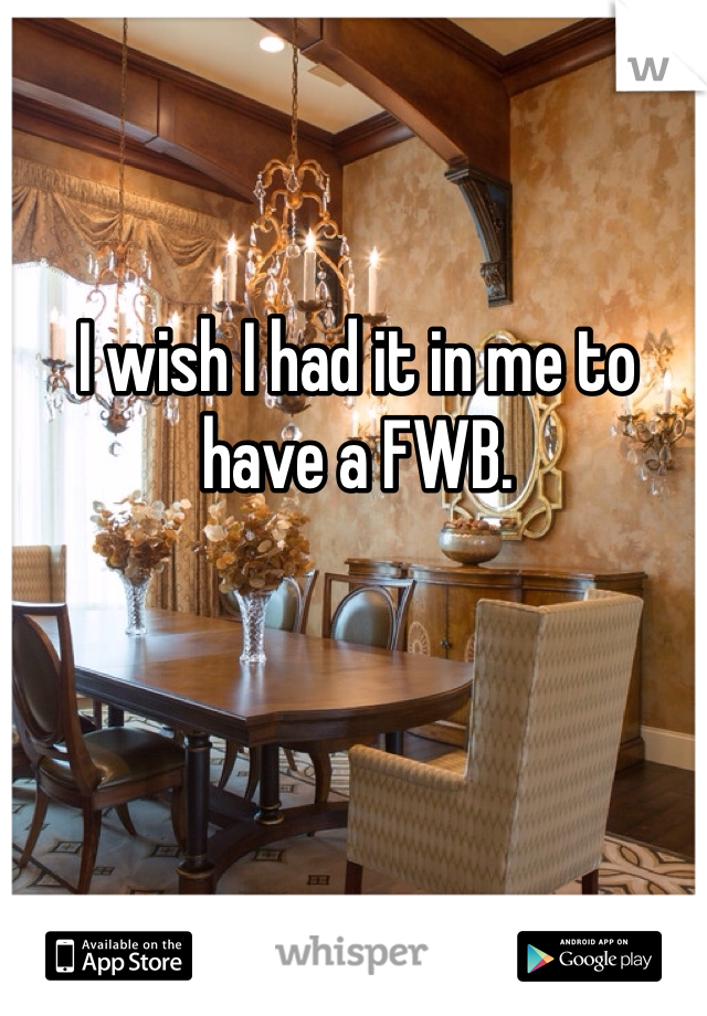 I wish I had it in me to have a FWB.