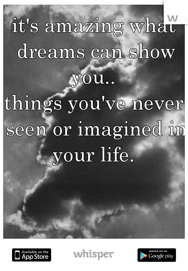 it's amazing what dreams can show you..  things you've never seen or imagined in your life.