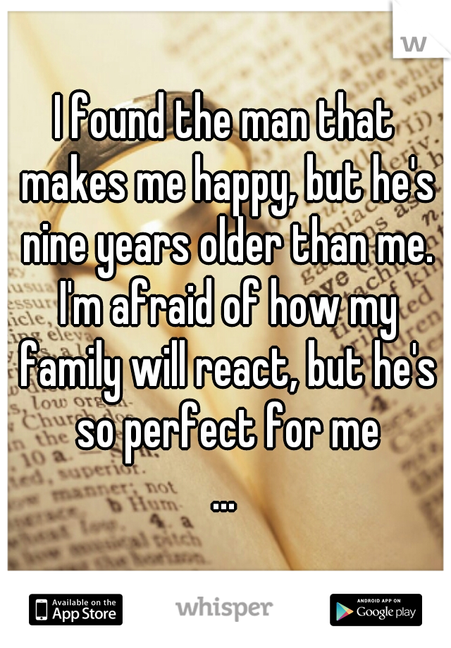 I found the man that makes me happy, but he's nine years older than me. I'm afraid of how my family will react, but he's so perfect for me ...