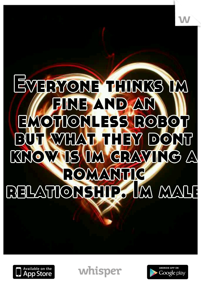 Everyone thinks im fine and an emotionless robot but what they dont know is im craving a romantic relationship. Im male.