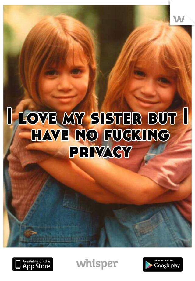 I love my sister but I have no fucking privacy