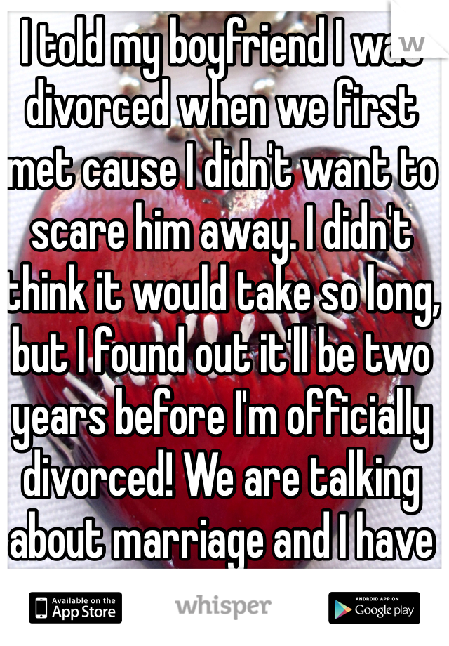 I told my boyfriend I was divorced when we first met cause I didn't want to scare him away. I didn't think it would take so long, but I found out it'll be two years before I'm officially divorced! We are talking about marriage and I have to tell him. I'm so scared he will break up with me!