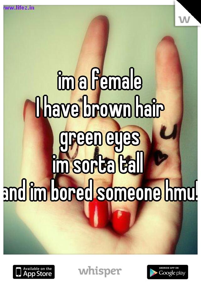 im a female I have brown hair green eyes im sorta tall  and im bored someone hmu!