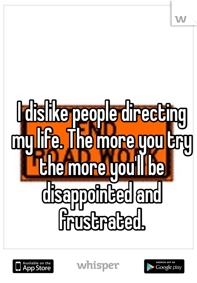 I dislike people directing my life. The more you try the more you'll be disappointed and frustrated.