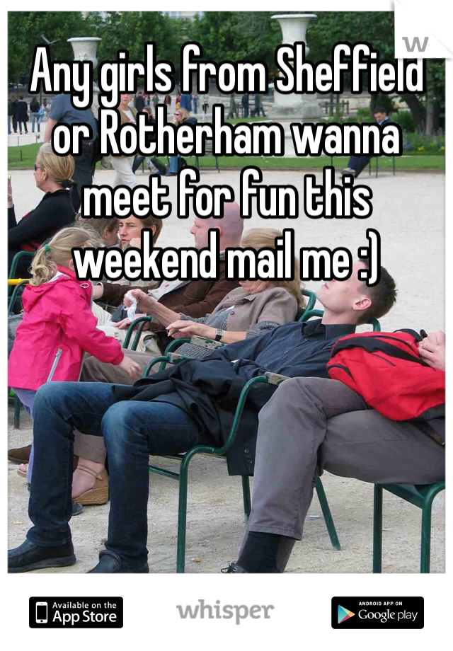 Any girls from Sheffield or Rotherham wanna meet for fun this weekend mail me :)