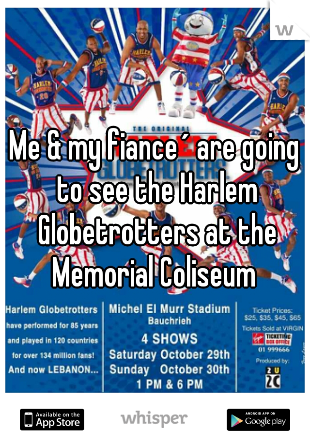 Me & my fiance´ are going to see the Harlem Globetrotters at the Memorial Coliseum