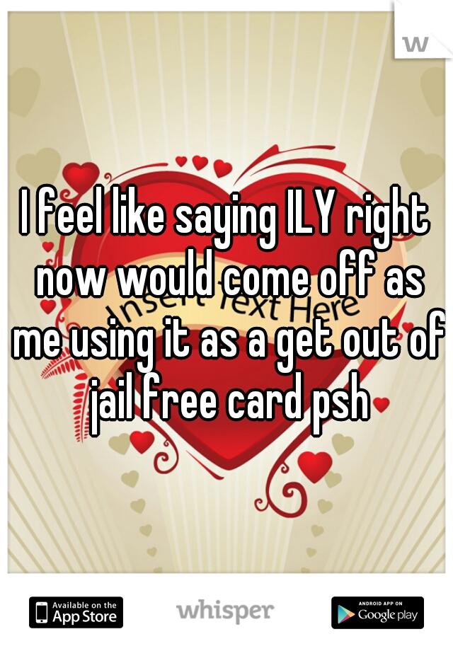 I feel like saying ILY right now would come off as me using it as a get out of jail free card psh