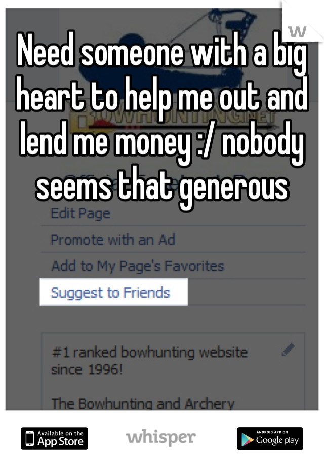 Need someone with a big heart to help me out and lend me money :/ nobody seems that generous