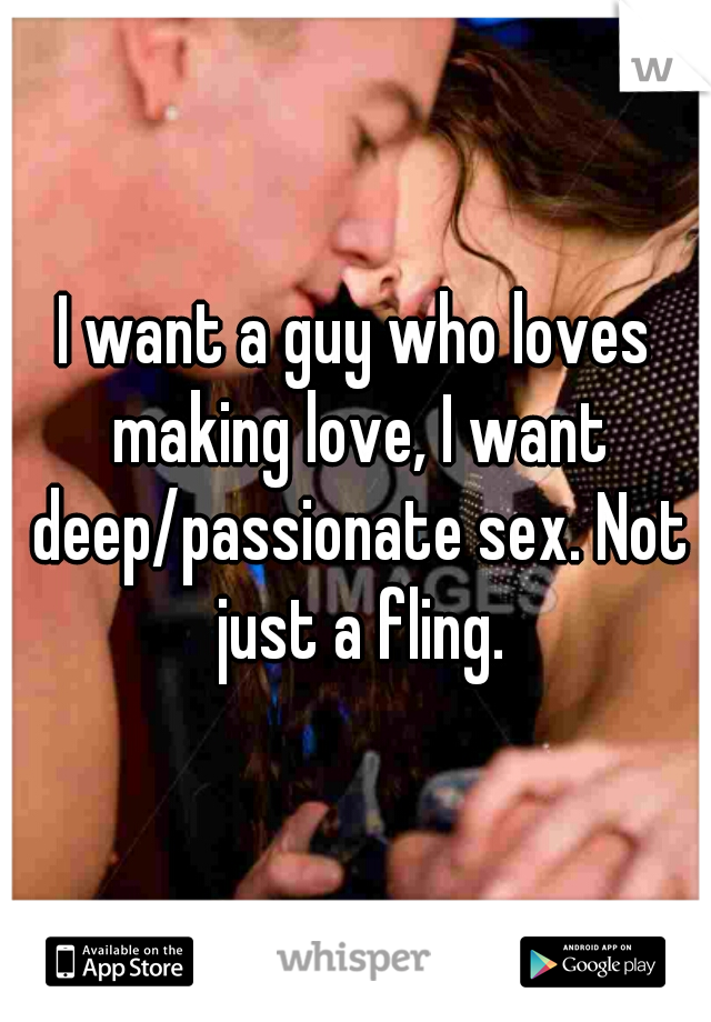 I want a guy who loves making love, I want deep/passionate sex. Not just a fling.