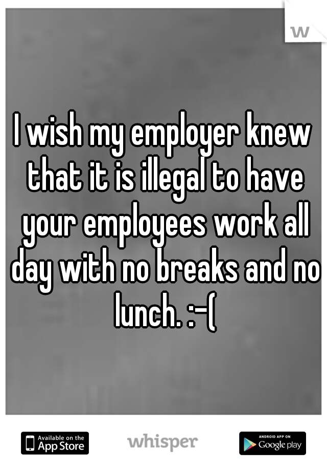 I wish my employer knew that it is illegal to have your employees work all day with no breaks and no lunch. :-(