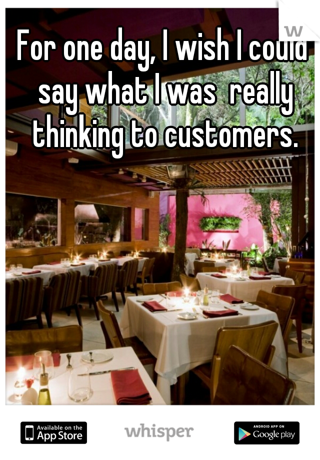 For one day, I wish I could say what I was  really thinking to customers.