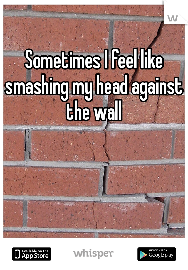Sometimes I feel like smashing my head against the wall