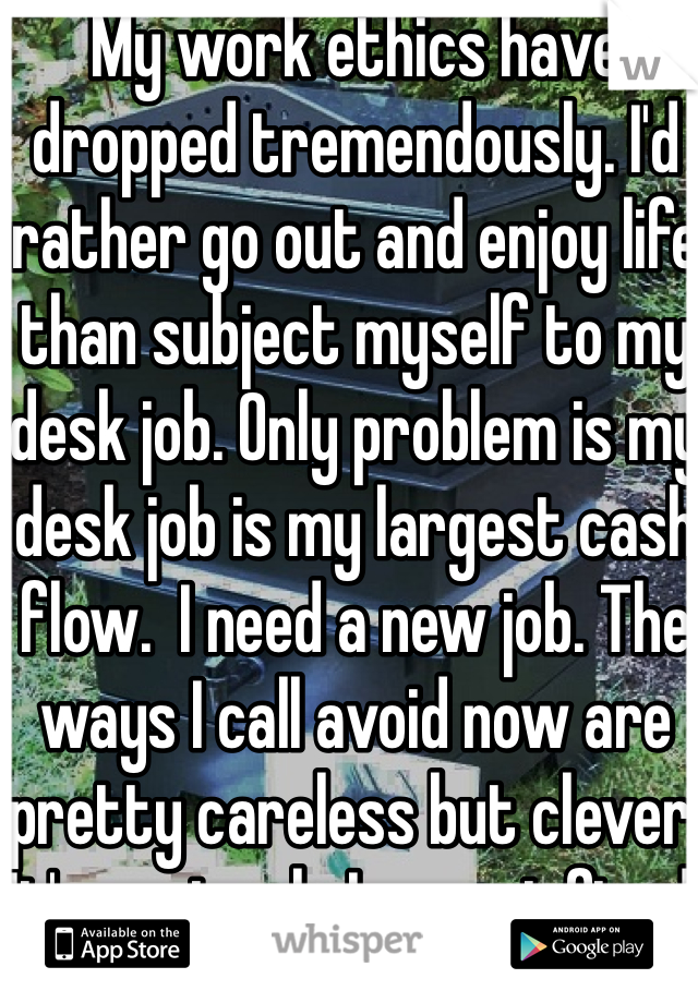 My work ethics have dropped tremendously. I'd rather go out and enjoy life than subject myself to my desk job. Only problem is my desk job is my largest cash flow.  I need a new job. The ways I call avoid now are pretty careless but clever. It's a miracle I am not fired.